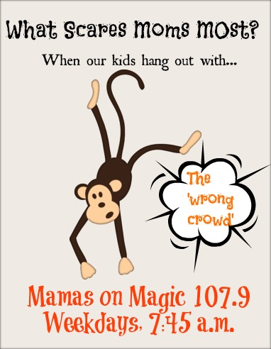 Mamas on Magic 107.9: What Scares Moms Most {The Wrong Crowd}